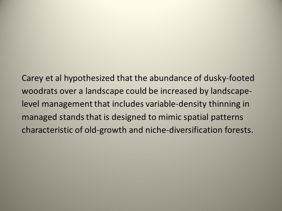 Carey et al hypothesized that the abundance of dusky-footed woodrats over a landscape could be increased by landscape- level management that includes variable-density thinning in managed stands that is designed to mimic spatial patterns characteristic of old-growth and niche-diversification forests.