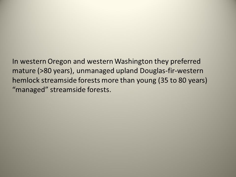 In western Oregon and western Washington they preferred mature (>80 years), unmanaged upland Douglas-fir-western hemlock streamside forests more than young (35 to 80 years)managed streamside forests.