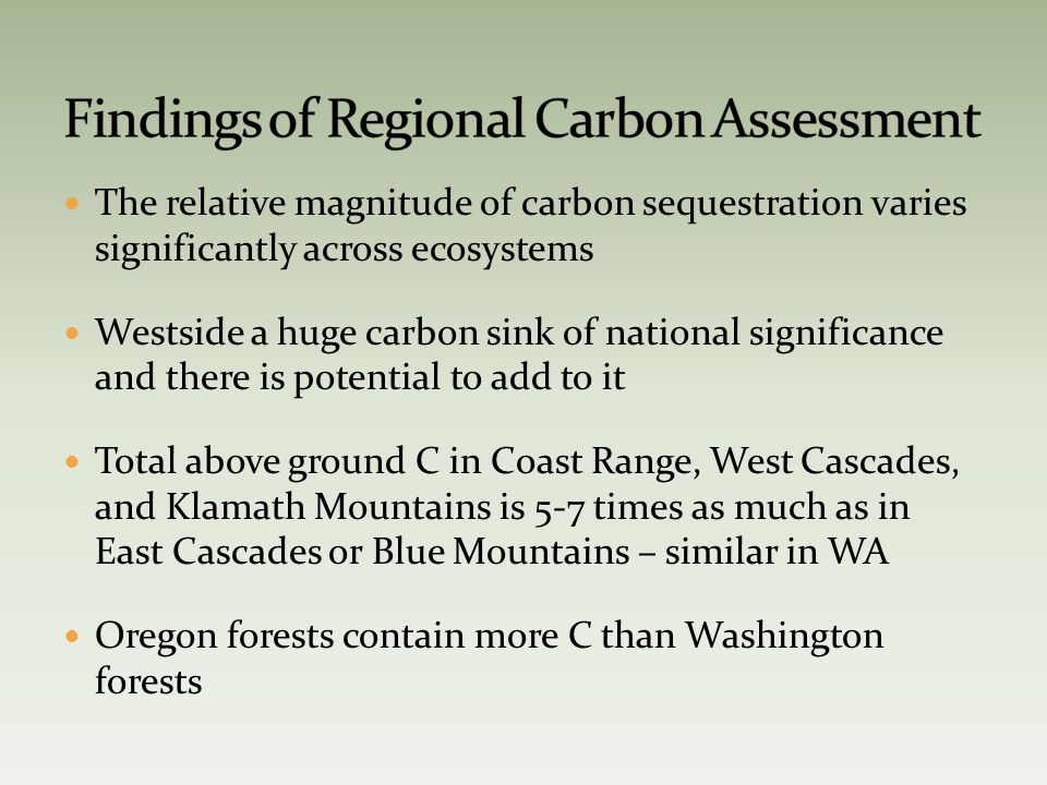 The relative magnitude of carbon sequestration varies significantly across ecosystems Westside a huge carbon sink of national significance and there is potential to add to it Total above ground C in Coast Range, West Cascades, and Klamath Mountains is 5-7 times as much as in East Cascades or Blue Mountains – similar in WA Oregon forests contain more C than Washington forests