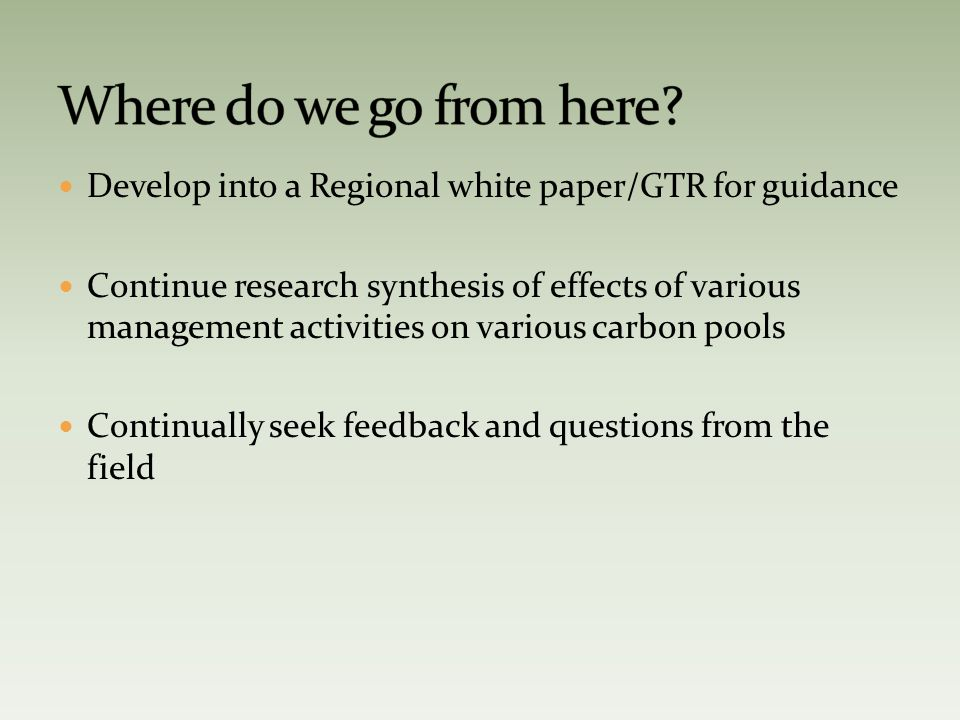 Develop into a Regional white paper/GTR for guidance Continue research synthesis of effects of various management activities on various carbon pools Continually seek feedback and questions from the field