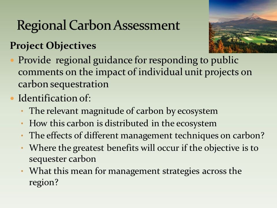 Project Objectives Provide regional guidance for responding to public comments on the impact of individual unit projects on carbon sequestration Identification of: The relevant magnitude of carbon by ecosystem How this carbon is distributed in the ecosystem The effects of different management techniques on carbon.