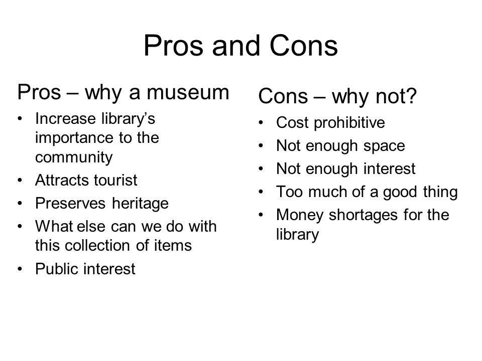 Pros and Cons Pros – why a museum Increase librarys importance to the community Attracts tourist Preserves heritage What else can we do with this collection of items Public interest Cons – why not.