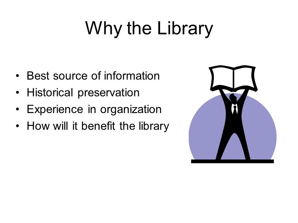Why the Library Best source of information Historical preservation Experience in organization How will it benefit the library
