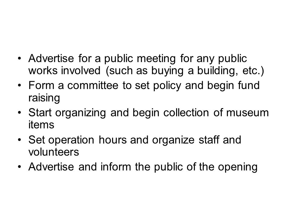 Advertise for a public meeting for any public works involved (such as buying a building, etc.) Form a committee to set policy and begin fund raising Start organizing and begin collection of museum items Set operation hours and organize staff and volunteers Advertise and inform the public of the opening