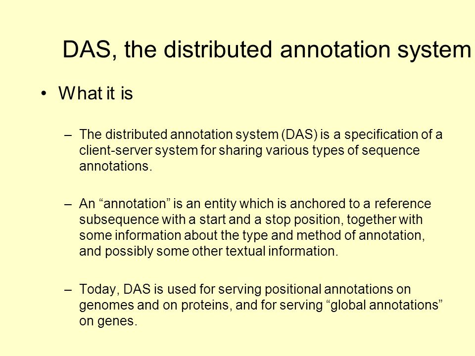 What it is –The distributed annotation system (DAS) is a specification of a client-server system for sharing various types of sequence annotations.