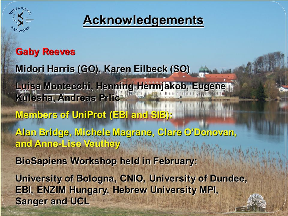 Acknowledgements Gaby Reeves Midori Harris (GO), Karen Eilbeck (SO) Luisa Montecchi, Henning Hermjakob, Eugene Kulesha, Andreas Prlic Members of UniProt (EBI and SIB): Alan Bridge, Michele Magrane, Clare ODonovan, and Anne-Lise Veuthey BioSapiens Workshop held in February: University of Bologna, CNIO, University of Dundee, EBI, ENZIM Hungary, Hebrew University MPI, Sanger and UCL