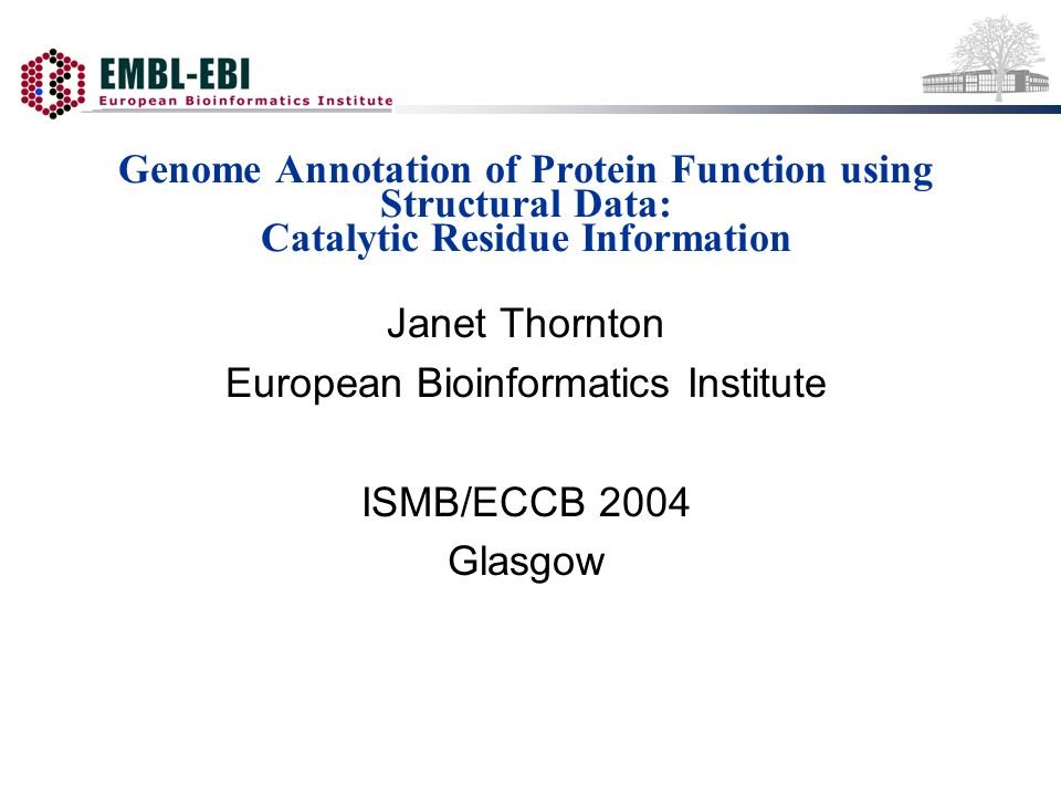 Genome Annotation of Protein Function using Structural Data: Catalytic Residue Information Janet Thornton European Bioinformatics Institute ISMB/ECCB 2004 Glasgow