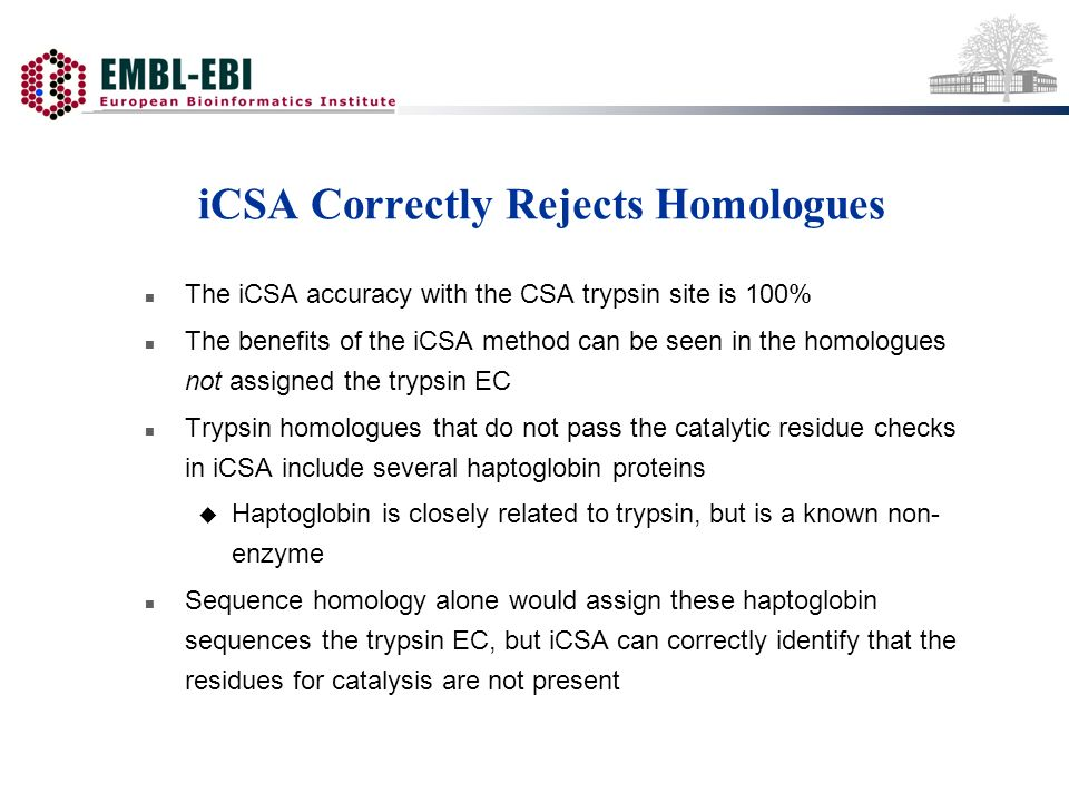 iCSA Correctly Rejects Homologues n The iCSA accuracy with the CSA trypsin site is 100% n The benefits of the iCSA method can be seen in the homologues not assigned the trypsin EC n Trypsin homologues that do not pass the catalytic residue checks in iCSA include several haptoglobin proteins u Haptoglobin is closely related to trypsin, but is a known non- enzyme n Sequence homology alone would assign these haptoglobin sequences the trypsin EC, but iCSA can correctly identify that the residues for catalysis are not present