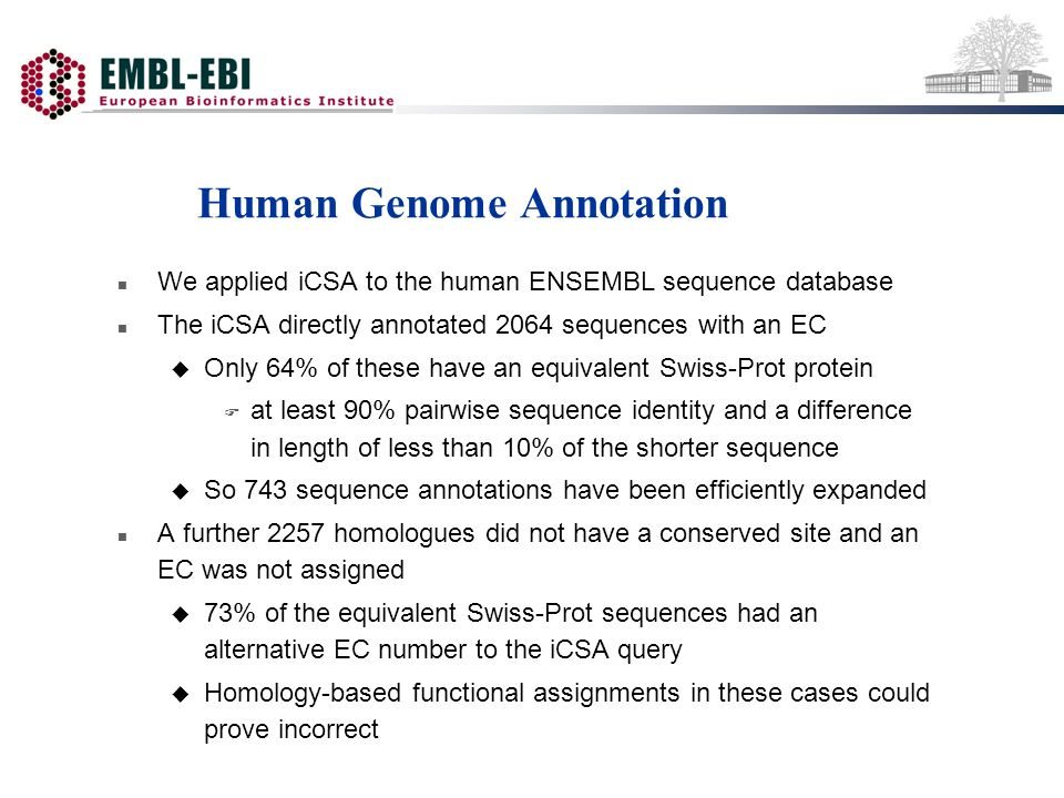 Human Genome Annotation n We applied iCSA to the human ENSEMBL sequence database n The iCSA directly annotated 2064 sequences with an EC u Only 64% of these have an equivalent Swiss-Prot protein F at least 90% pairwise sequence identity and a difference in length of less than 10% of the shorter sequence u So 743 sequence annotations have been efficiently expanded n A further 2257 homologues did not have a conserved site and an EC was not assigned u 73% of the equivalent Swiss-Prot sequences had an alternative EC number to the iCSA query u Homology-based functional assignments in these cases could prove incorrect