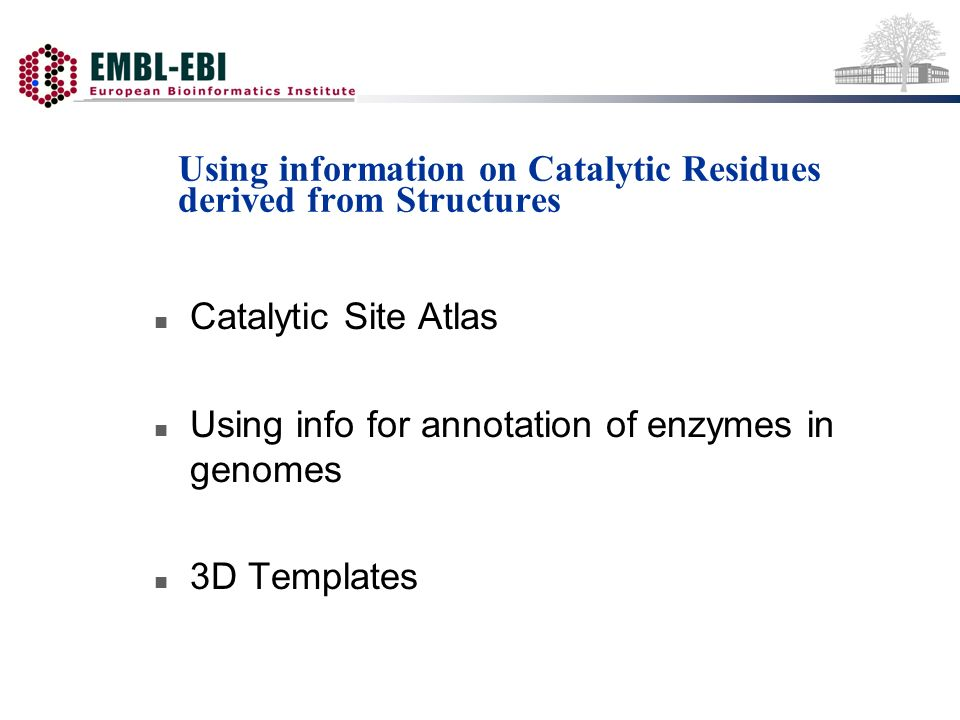 Using information on Catalytic Residues derived from Structures n Catalytic Site Atlas n Using info for annotation of enzymes in genomes n 3D Templates