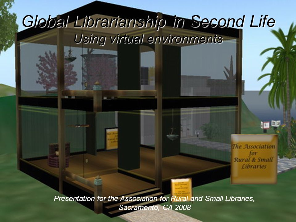 Global Librarianship in Second Life Using virtual environments Presentation for the Association for Rural and Small Libraries, Sacramento, CA 2008
