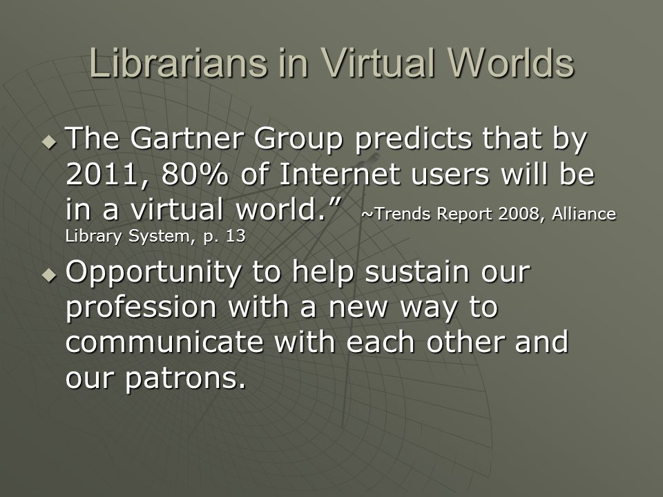 Librarians in Virtual Worlds The Gartner Group predicts that by 2011, 80% of Internet users will be in a virtual world.