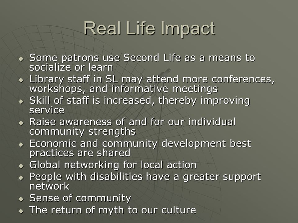 Real Life Impact Some patrons use Second Life as a means to socialize or learn Some patrons use Second Life as a means to socialize or learn Library staff in SL may attend more conferences, workshops, and informative meetings Library staff in SL may attend more conferences, workshops, and informative meetings Skill of staff is increased, thereby improving service Skill of staff is increased, thereby improving service Raise awareness of and for our individual community strengths Raise awareness of and for our individual community strengths Economic and community development best practices are shared Economic and community development best practices are shared Global networking for local action Global networking for local action People with disabilities have a greater support network People with disabilities have a greater support network Sense of community Sense of community The return of myth to our culture The return of myth to our culture