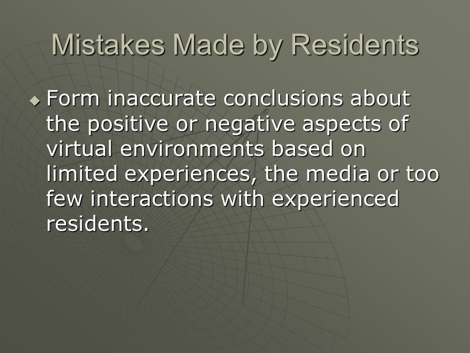 Mistakes Made by Residents Form inaccurate conclusions about the positive or negative aspects of virtual environments based on limited experiences, the media or too few interactions with experienced residents.