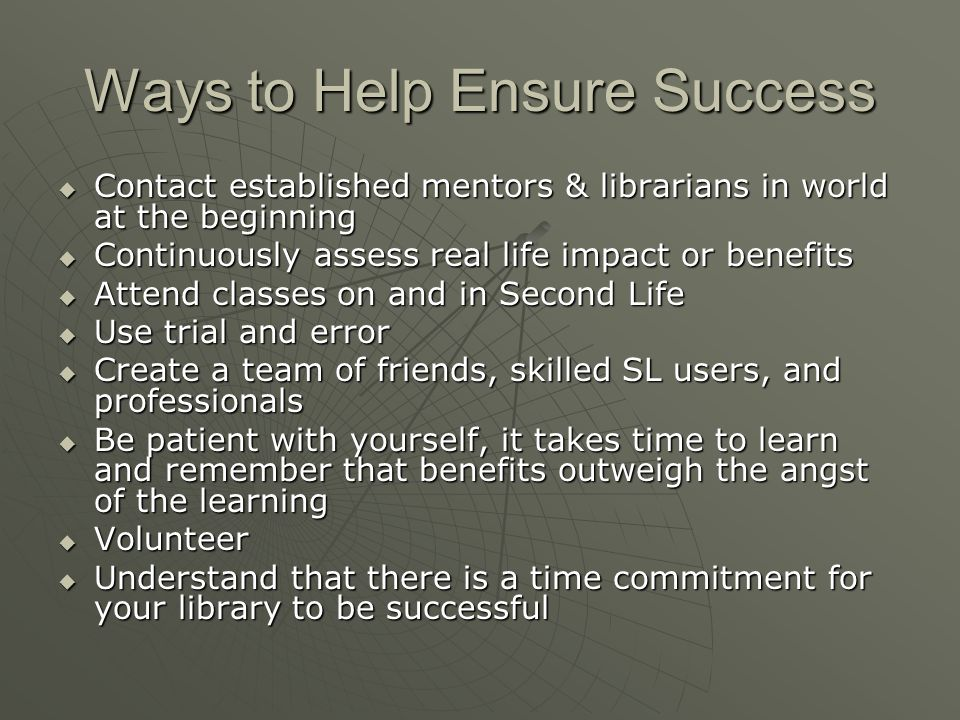 Ways to Help Ensure Success Contact established mentors & librarians in world at the beginning Contact established mentors & librarians in world at the beginning Continuously assess real life impact or benefits Continuously assess real life impact or benefits Attend classes on and in Second Life Attend classes on and in Second Life Use trial and error Use trial and error Create a team of friends, skilled SL users, and professionals Create a team of friends, skilled SL users, and professionals Be patient with yourself, it takes time to learn and remember that benefits outweigh the angst of the learning Be patient with yourself, it takes time to learn and remember that benefits outweigh the angst of the learning Volunteer Volunteer Understand that there is a time commitment for your library to be successful Understand that there is a time commitment for your library to be successful