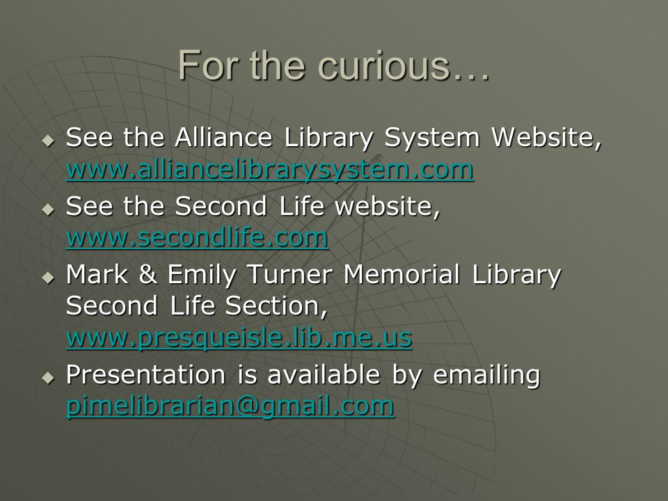 For the curious… See the Alliance Library System Website, www.alliancelibrarysystem.com See the Alliance Library System Website, www.alliancelibrarysystem.com www.alliancelibrarysystem.com See the Second Life website, www.secondlife.com See the Second Life website, www.secondlife.com www.secondlife.com Mark & Emily Turner Memorial Library Second Life Section, www.presqueisle.lib.me.us Mark & Emily Turner Memorial Library Second Life Section, www.presqueisle.lib.me.us www.presqueisle.lib.me.us Presentation is available by emailing pimelibrarian@gmail.com Presentation is available by emailing pimelibrarian@gmail.com pimelibrarian@gmail.com