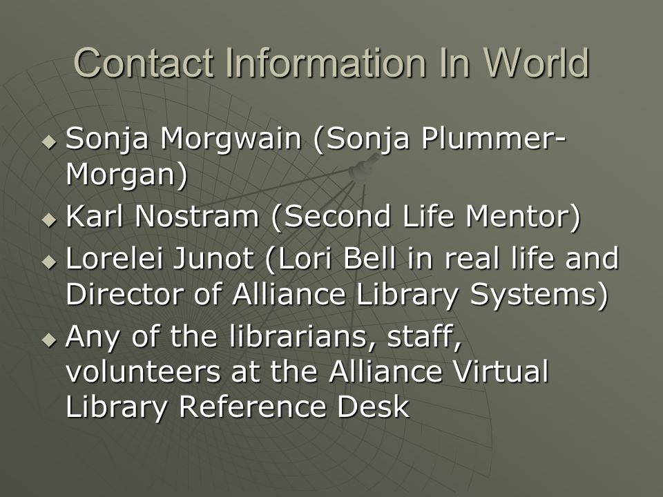 Contact Information In World Sonja Morgwain (Sonja Plummer- Morgan) Sonja Morgwain (Sonja Plummer- Morgan) Karl Nostram (Second Life Mentor) Karl Nostram (Second Life Mentor) Lorelei Junot (Lori Bell in real life and Director of Alliance Library Systems) Lorelei Junot (Lori Bell in real life and Director of Alliance Library Systems) Any of the librarians, staff, volunteers at the Alliance Virtual Library Reference Desk Any of the librarians, staff, volunteers at the Alliance Virtual Library Reference Desk