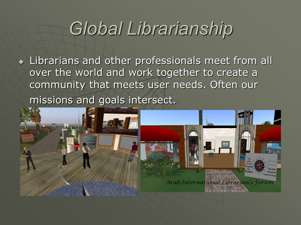 Global Librarianship Librarians and other professionals meet from all over the world and work together to create a community that meets user needs.
