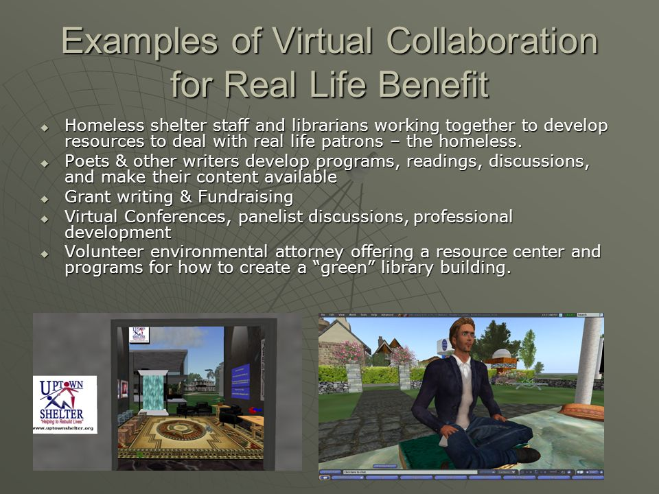 Examples of Virtual Collaboration for Real Life Benefit Homeless shelter staff and librarians working together to develop resources to deal with real life patrons – the homeless.