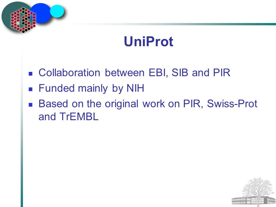 UniProt Collaboration between EBI, SIB and PIR Funded mainly by NIH Based on the original work on PIR, Swiss-Prot and TrEMBL