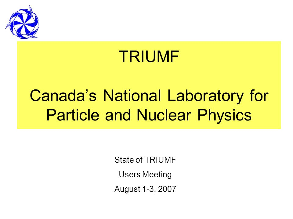TRIUMF Canadas National Laboratory for Particle and Nuclear Physics State of TRIUMF Users Meeting August 1-3, 2007
