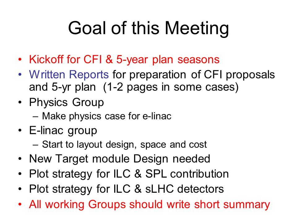 Goal of this Meeting Kickoff for CFI & 5-year plan seasons Written Reports for preparation of CFI proposals and 5-yr plan (1-2 pages in some cases) Physics Group –Make physics case for e-linac E-linac group –Start to layout design, space and cost New Target module Design needed Plot strategy for ILC & SPL contribution Plot strategy for ILC & sLHC detectors All working Groups should write short summary
