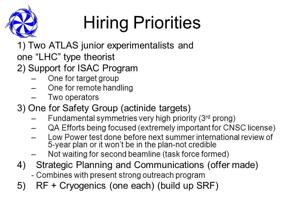 Hiring Priorities 1) Two ATLAS junior experimentalists and one LHC type theorist 2) Support for ISAC Program –One for target group –One for remote handling –Two operators 3) One for Safety Group (actinide targets) –Fundamental symmetries very high priority (3 rd prong) –QA Efforts being focused (extremely important for CNSC license) –Low Power test done before next summer international review of 5-year plan or it wont be in the plan-not credible –Not waiting for second beamline (task force formed) 4)Strategic Planning and Communications (offer made) - Combines with present strong outreach program 5)RF + Cryogenics (one each) (build up SRF)