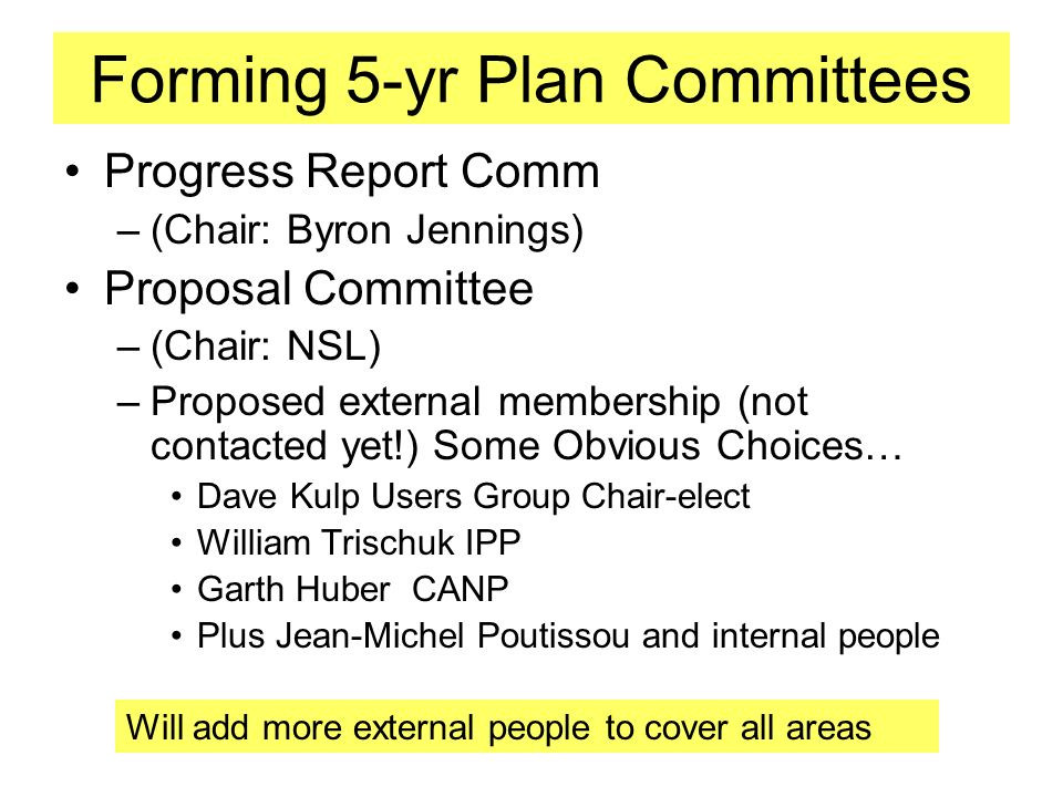 Forming 5-yr Plan Committees Progress Report Comm –(Chair: Byron Jennings) Proposal Committee –(Chair: NSL) –Proposed external membership (not contacted yet!) Some Obvious Choices… Dave Kulp Users Group Chair-elect William Trischuk IPP Garth Huber CANP Plus Jean-Michel Poutissou and internal people Will add more external people to cover all areas