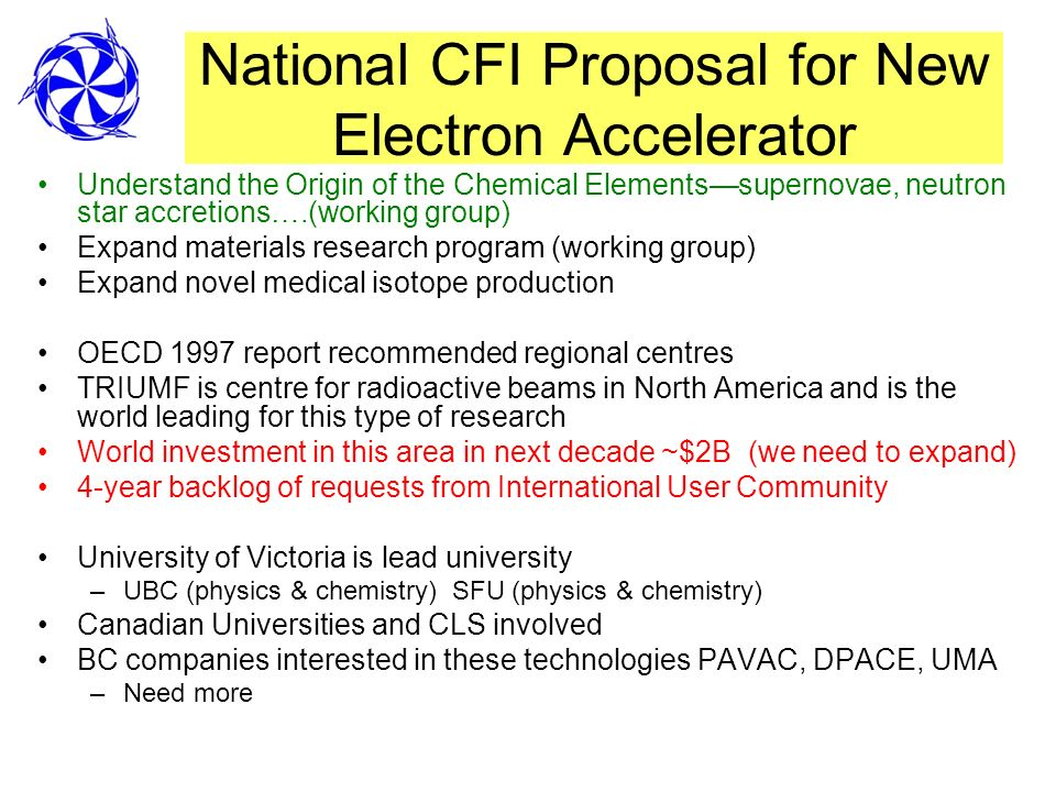 National CFI Proposal for New Electron Accelerator Understand the Origin of the Chemical Elementssupernovae, neutron star accretions….(working group) Expand materials research program (working group) Expand novel medical isotope production OECD 1997 report recommended regional centres TRIUMF is centre for radioactive beams in North America and is the world leading for this type of research World investment in this area in next decade ~$2B (we need to expand) 4-year backlog of requests from International User Community University of Victoria is lead university –UBC (physics & chemistry) SFU (physics & chemistry) Canadian Universities and CLS involved BC companies interested in these technologies PAVAC, DPACE, UMA –Need more