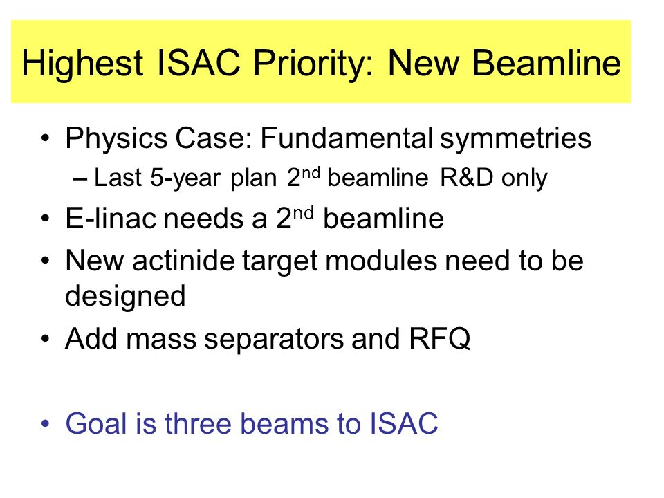 Highest ISAC Priority: New Beamline Physics Case: Fundamental symmetries –Last 5-year plan 2 nd beamline R&D only E-linac needs a 2 nd beamline New actinide target modules need to be designed Add mass separators and RFQ Goal is three beams to ISAC