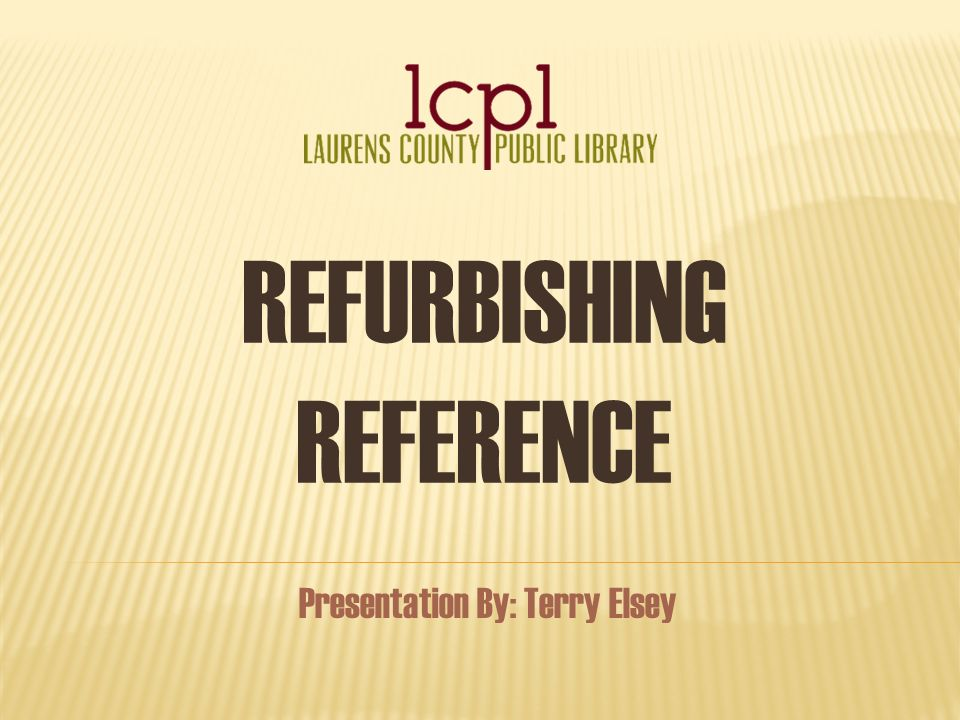 REFURBISHING REFERENCE Presentation By: Terry Elsey