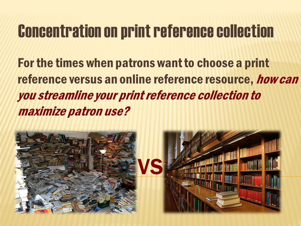 Concentration on print reference collection For the times when patrons want to choose a print reference versus an online reference resource, how can you streamline your print reference collection to maximize patron use.
