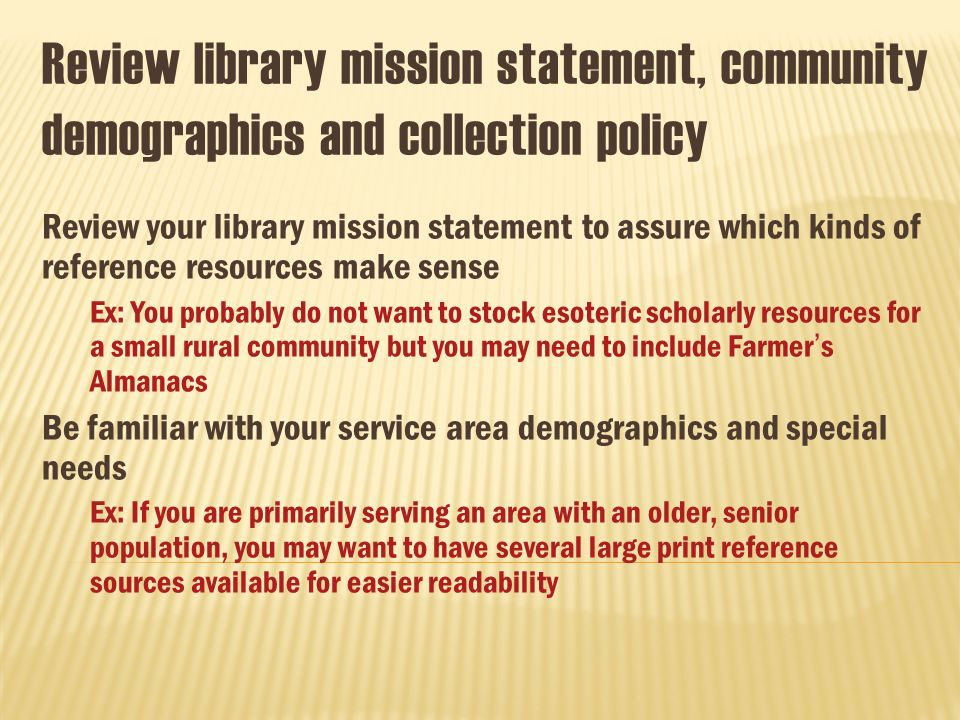 Review library mission statement, community demographics and collection policy Review your library mission statement to assure which kinds of reference resources make sense Ex: You probably do not want to stock esoteric scholarly resources for a small rural community but you may need to include Farmers Almanacs Be familiar with your service area demographics and special needs Ex: If you are primarily serving an area with an older, senior population, you may want to have several large print reference sources available for easier readability