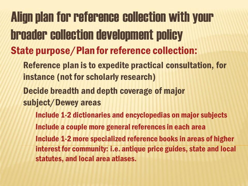 Align plan for reference collection with your broader collection development policy State purpose/Plan for reference collection: Reference plan is to expedite practical consultation, for instance (not for scholarly research) Decide breadth and depth coverage of major subject/Dewey areas Include 1-2 dictionaries and encyclopedias on major subjects Include a couple more general references in each area Include 1-2 more specialized reference books in areas of higher interest for community: i.e.
