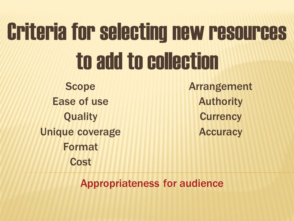 Scope Ease of use Quality Unique coverage Format Cost Arrangement Authority Currency Accuracy Criteria for selecting new resources to add to collection Appropriateness for audience