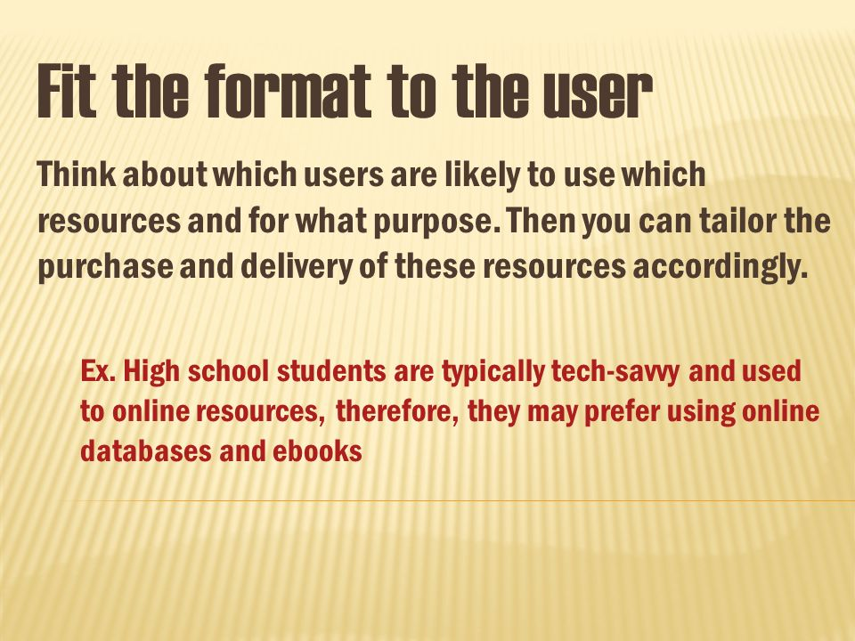 Fit the format to the user Think about which users are likely to use which resources and for what purpose.