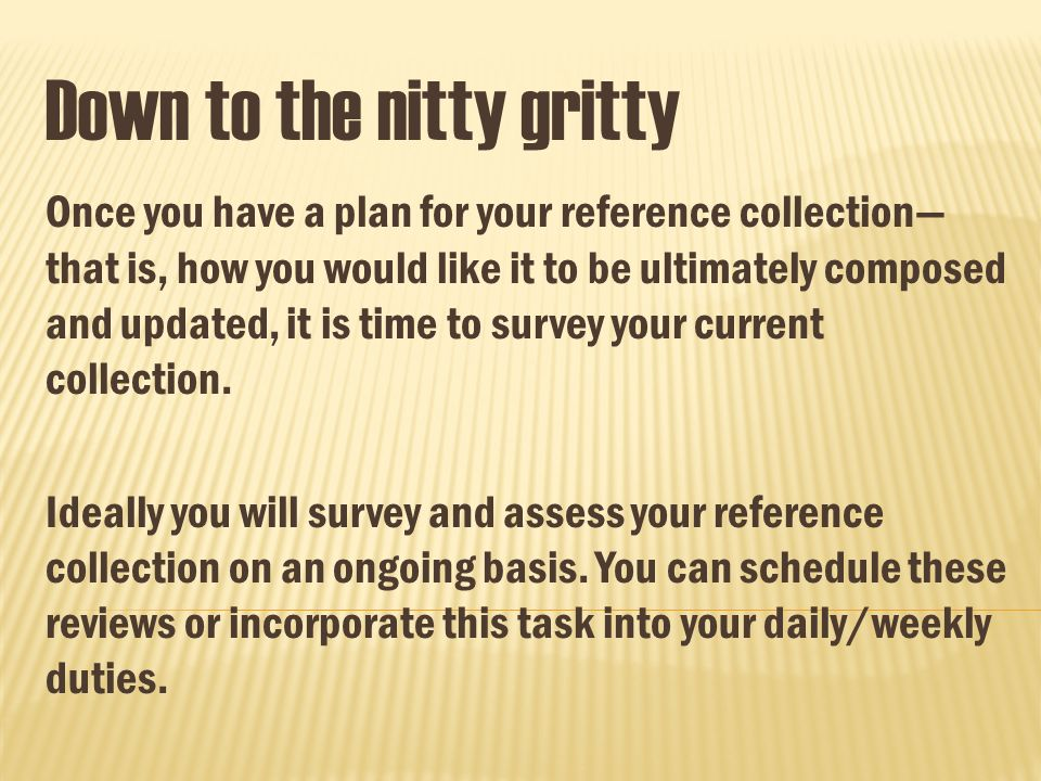 Down to the nitty gritty Once you have a plan for your reference collection that is, how you would like it to be ultimately composed and updated, it is time to survey your current collection.