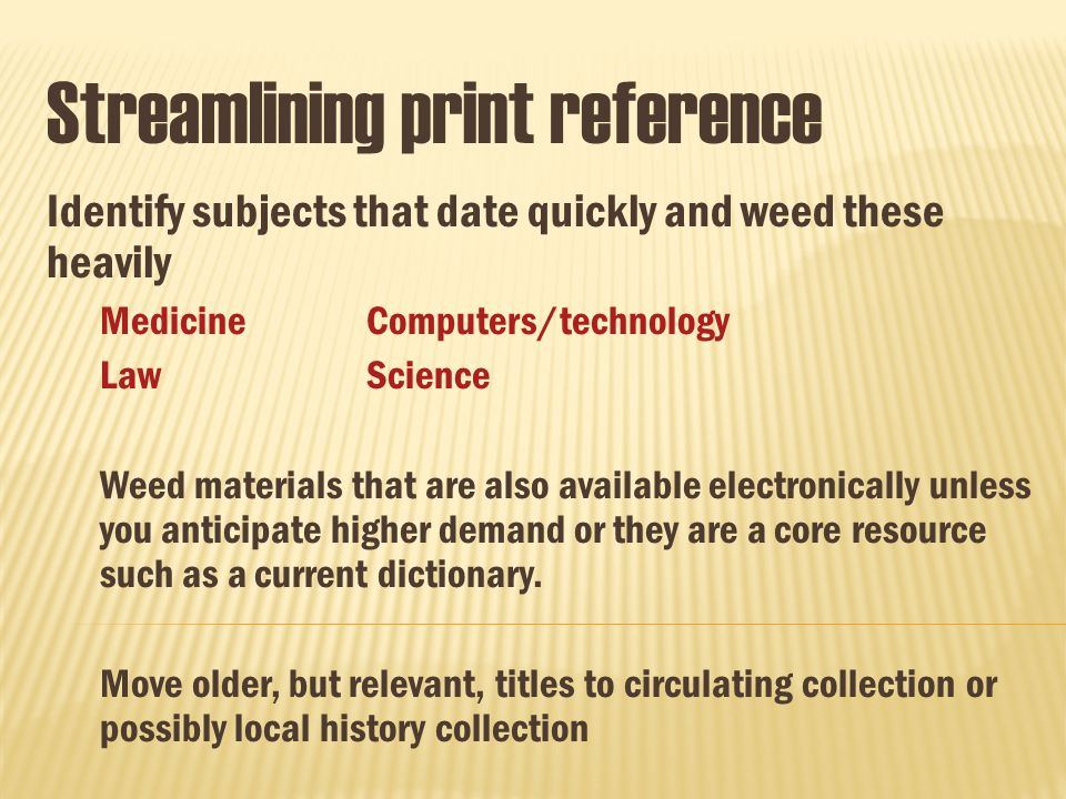 Streamlining print reference Identify subjects that date quickly and weed these heavily MedicineComputers/technology LawScience Weed materials that are also available electronically unless you anticipate higher demand or they are a core resource such as a current dictionary.