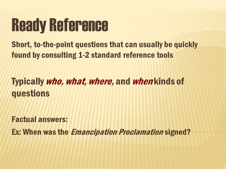 Ready Reference Short, to-the-point questions that can usually be quickly found by consulting 1-2 standard reference tools Typically who, what, where, and when kinds of questions Factual answers: Ex: When was the Emancipation Proclamation signed