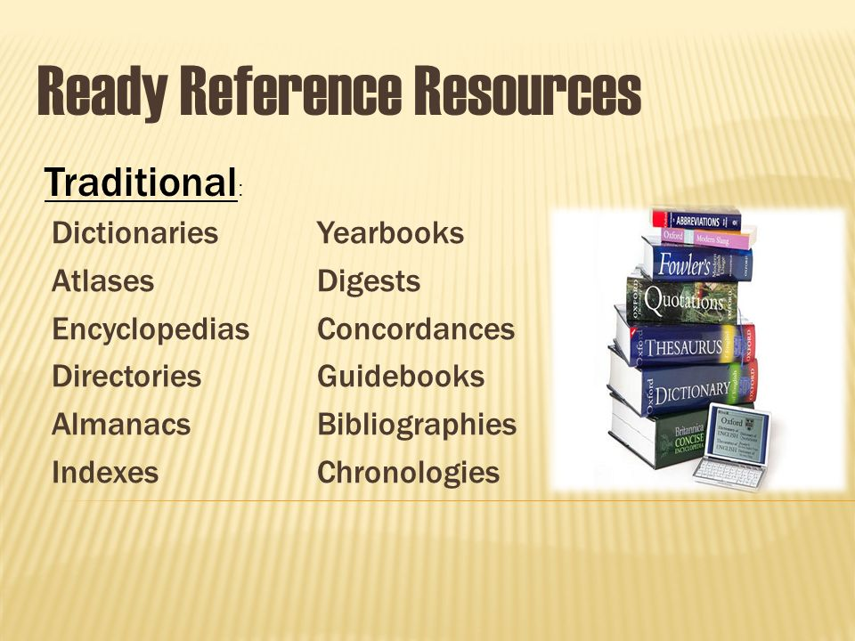 Ready Reference Resources Dictionaries Atlases Encyclopedias Directories Almanacs Indexes Yearbooks Digests Concordances Guidebooks Bibliographies Chronologies Traditional :