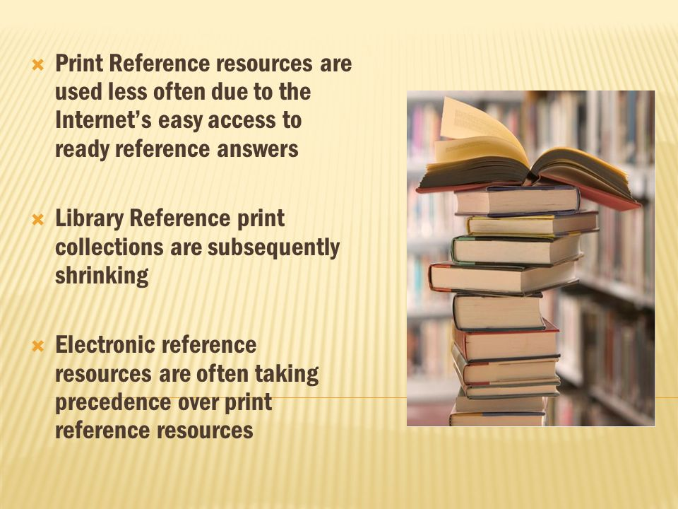 Print Reference resources are used less often due to the Internets easy access to ready reference answers Library Reference print collections are subsequently shrinking Electronic reference resources are often taking precedence over print reference resources