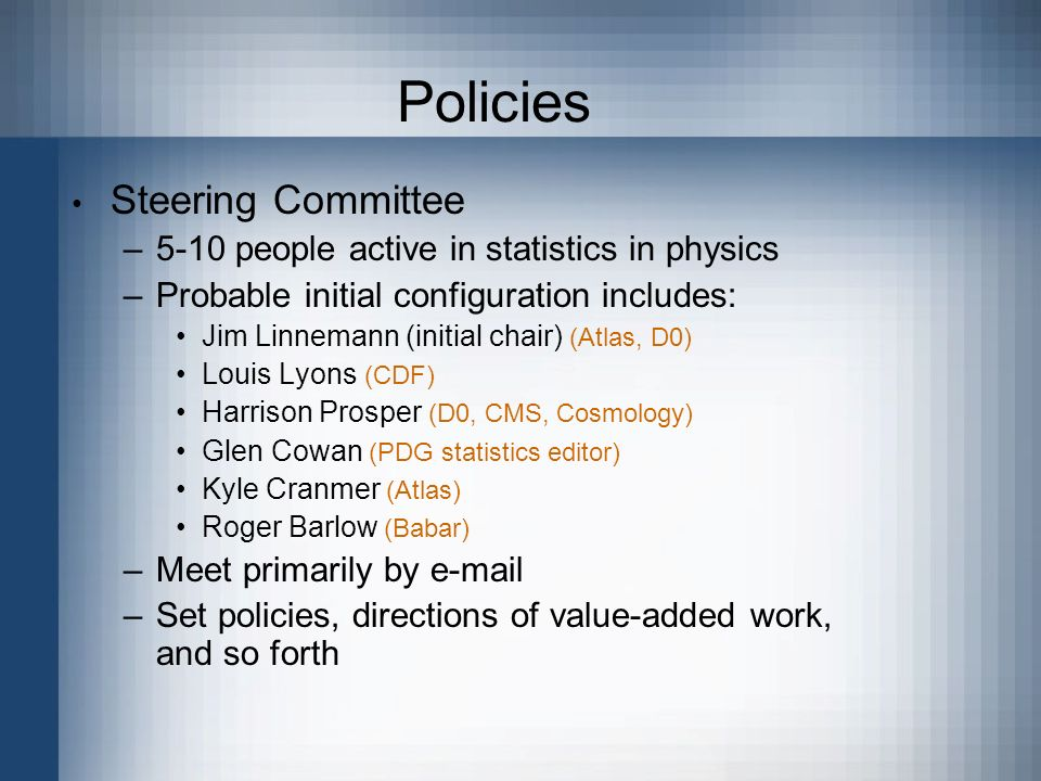 Policies Steering Committee –5-10 people active in statistics in physics –Probable initial configuration includes: Jim Linnemann (initial chair) (Atlas, D0) Louis Lyons (CDF) Harrison Prosper (D0, CMS, Cosmology) Glen Cowan (PDG statistics editor) Kyle Cranmer (Atlas) Roger Barlow (Babar) –Meet primarily by e-mail –Set policies, directions of value-added work, and so forth