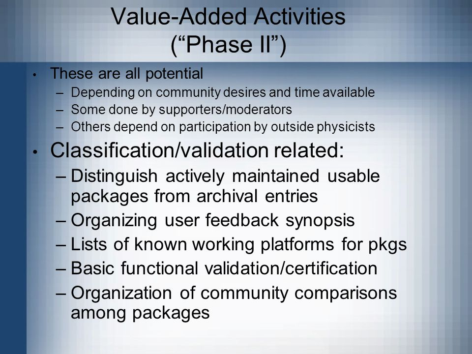 Value-Added Activities (Phase II) These are all potential –Depending on community desires and time available –Some done by supporters/moderators –Others depend on participation by outside physicists Classification/validation related: –Distinguish actively maintained usable packages from archival entries –Organizing user feedback synopsis –Lists of known working platforms for pkgs –Basic functional validation/certification –Organization of community comparisons among packages