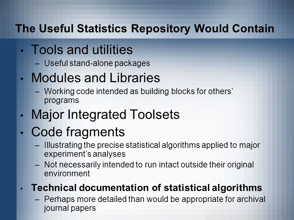 The Useful Statistics Repository Would Contain Tools and utilities –Useful stand-alone packages Modules and Libraries –Working code intended as building blocks for others programs Major Integrated Toolsets Code fragments –Illustrating the precise statistical algorithms applied to major experiments analyses –Not necessarily intended to run intact outside their original environment Technical documentation of statistical algorithms –Perhaps more detailed than would be appropriate for archival journal papers