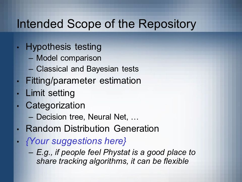Intended Scope of the Repository Hypothesis testing –Model comparison –Classical and Bayesian tests Fitting/parameter estimation Limit setting Categorization –Decision tree, Neural Net, … Random Distribution Generation {Your suggestions here} –E.g., if people feel Phystat is a good place to share tracking algorithms, it can be flexible