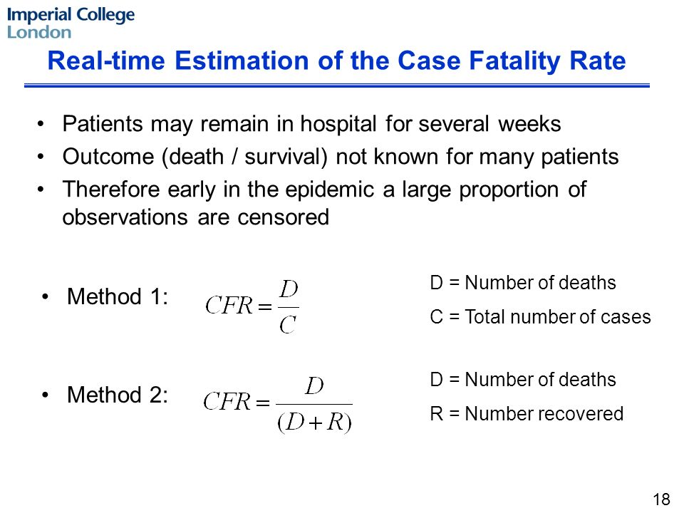 Patients may remain in hospital for several weeks Outcome (death / survival) not known for many patients Therefore early in the epidemic a large proportion of observations are censored Real-time Estimation of the Case Fatality Rate Method 1: Method 2: D = Number of deaths C = Total number of cases D = Number of deaths R = Number recovered 18