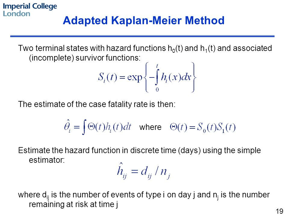 Adapted Kaplan-Meier Method Two terminal states with hazard functions h 0 (t) and h 1 (t) and associated (incomplete) survivor functions: The estimate of the case fatality rate is then: where Estimate the hazard function in discrete time (days) using the simple estimator: where d ij is the number of events of type i on day j and n j is the number remaining at risk at time j 19