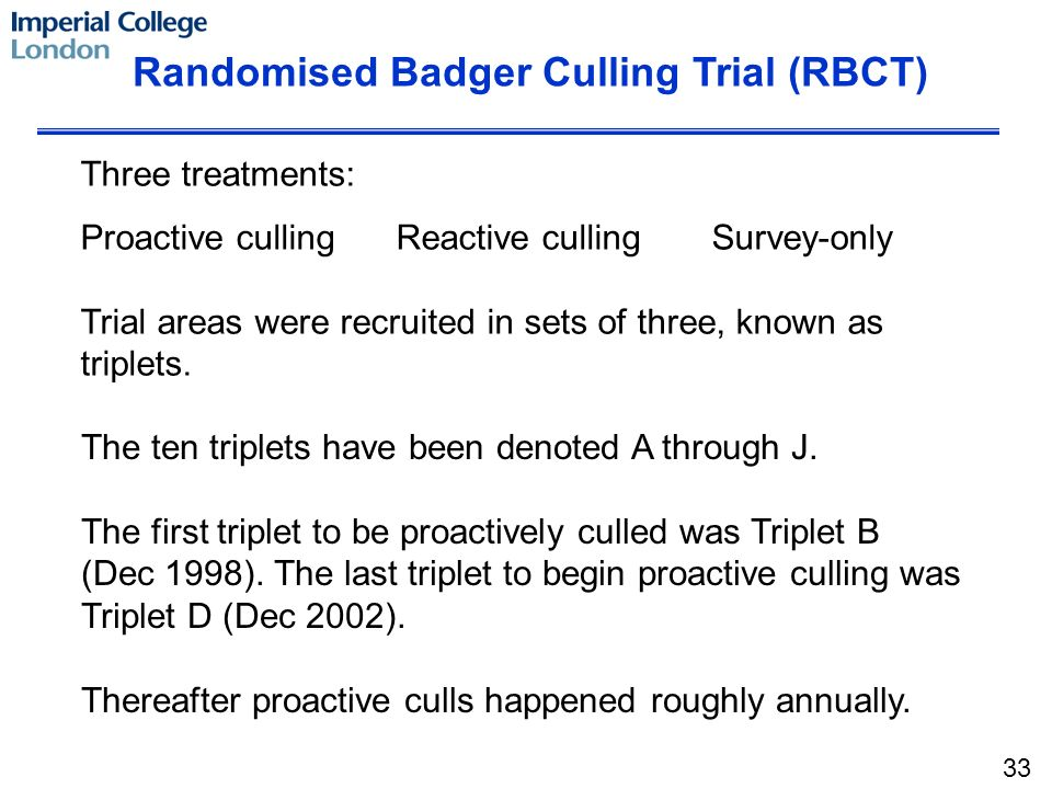 Randomised Badger Culling Trial (RBCT) Three treatments: Proactive cullingReactive cullingSurvey-only Trial areas were recruited in sets of three, known as triplets.