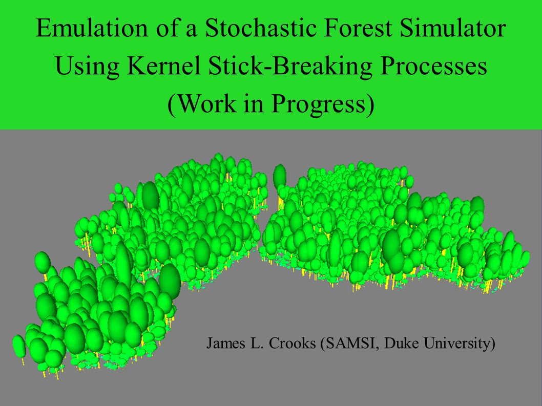 Emulation of a Stochastic Forest Simulator Using Kernel Stick-Breaking Processes (Work in Progress) James L.