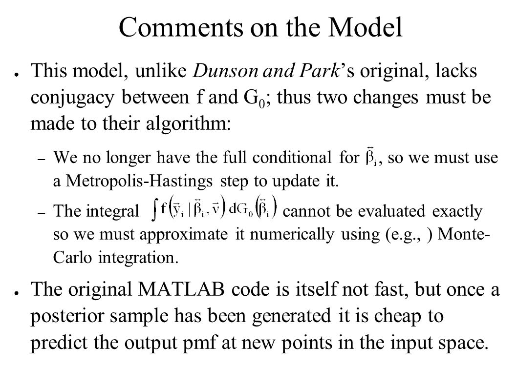 Comments on the Model This model, unlike Dunson and Parks original, lacks conjugacy between f and G 0 ; thus two changes must be made to their algorithm: – We no longer have the full conditional for, so we must use a Metropolis-Hastings step to update it.